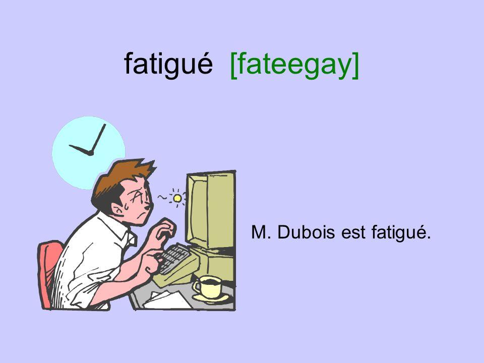 fatigué [fateegay] M. Dubois est fatigué.